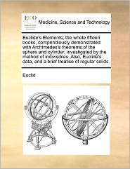 Euclide's Elements; the whole fifteen books, compendiously demonstrated: with Archimedes's theorems of the sphere and cylinder, investigated by the ... data, and a brief treatise of regular solids.