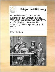 An Essay Towards Some Farther Evidence of Our Saviour's Divinity. with Some Remarks on Mr. Whiston's and Dr. Clark's Notions on This Subject. by John