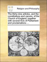 The thirty-nine articles, and the constitutions and canons, of the Church of England; together with several Acts of Parliament and proclamations ...