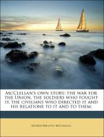 McClellan's own story: the war for the Union, the soldiers who fought it, the civilians who directed it and his relations to it and to them;