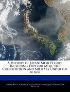 A History of Japan: Meiji Period, Including Emperor Meiji, the Constitution and Military Under His Reign - Hockfield, Victoria