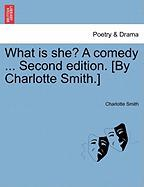 What Is She? a Comedy ... Second Edition. [By Charlotte Smith.]