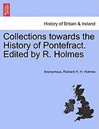 Collections Towards the History of Pontefract. Edited by R. Holmes - Anonymous; Holmes, Richard H. H.