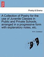 A Collection of Poetry for the Use of Juvenile Classes in Public and Private Schools, Arranged in a Progressive Form with Explanatory Notes, Etc. - Cordeaux, W. H.