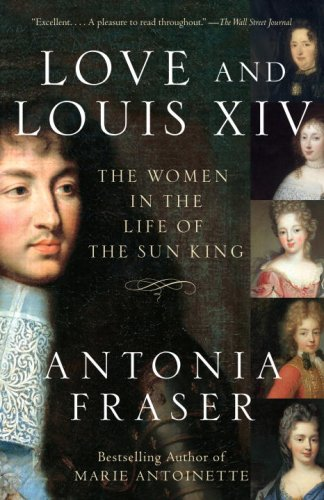 Love and Louis XIV: The Women in the Life of the Sun King - Antonia Fraser