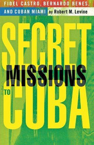 Secret Missions to Cuba: Fidel Castro, Bernardo Benes, and Cuban Miami - Robert M. Levine