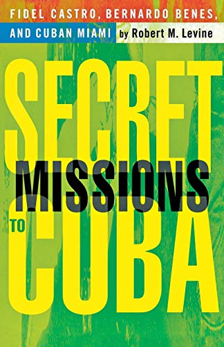 Secret Missions to Cuba: Fidel Castro, Bernardo Benes, and Cuban Miami - Prof. Robert M. Levine