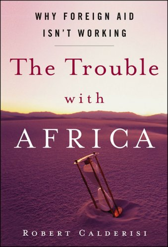 The Trouble with Africa: Why Foreign Aid Isn't Working - Robert Calderisi