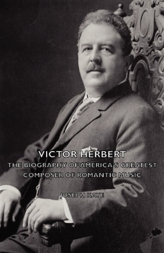 Victor Herbert - The Biography of America's Greatest Composer of Romantic Music - Joseph Kaye