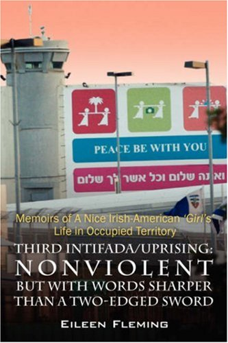 Third Intifada/Uprising: Nonviolent But with Words Sharper Than a Two-Edged Sword - Memoirs of a Nice Irish American 'Girl's' Life in Occupi - Eileen Fleming