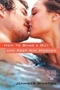 How to Snag a Guy and Keep Him Hooked: 99 Ways to Make Him Ache for You