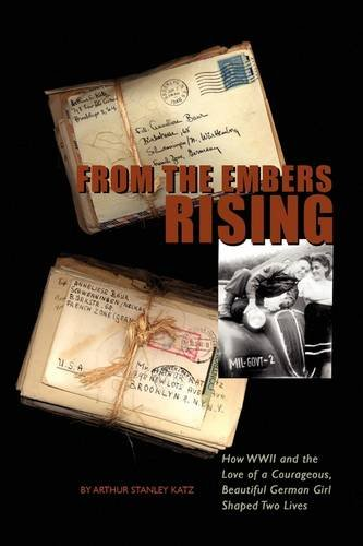 From The Embers Rising: How WWII and the Love of a Courageous, Beautiful German Girl, Shaped Two Lives - Arthur Stanley Katz