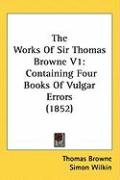The Works of Sir Thomas Browne V1: Containing Four Books of Vulgar Errors (1852)