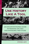 Use History Like a Tool: An Unconventional Guide to Reading the Past and Managing the Future