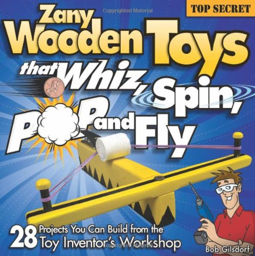 Zany Wooden Toys that Whiz, Spin, Pop, and Fly: 28 Projects You Can Build From The Toy Inventor's Workshop - Bob Gilsdorf