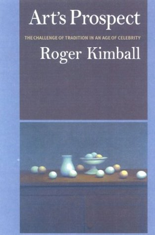 Art's Prospect: The Challenge of Tradition in an Age of Celebrity - Roger Kimball