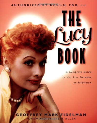 The Lucy Book: A Complete Guide to Her Five Decades on Television - Geoffrey Mark Fidelman