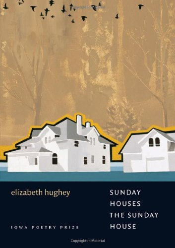 Sunday Houses the Sunday House (Iowa Poetry Prize) - Elizabeth Hughey
