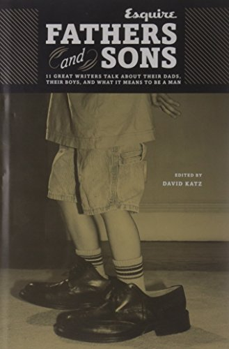 Fathers and Sons: 11 Great Writers Talk about Their Dads, Their Boys, and What It Means to Be a Man (Esquire Books (Hearst)) - David Katz