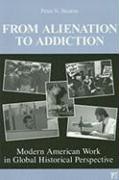From Alienation to Addiction: Modern American Work in Global Historical Perspective - Stearns, Peter N.