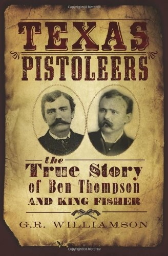 Texas Pistoleers:: The True Story of Ben Thompson and King Fisher (True Crime) - GR Williamson