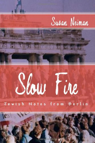 Slow Fire: Jewish Notes from Berlin - Susan Neiman