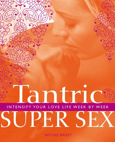 Tantric Super Sex: Intensify Your Love Life Week by Week - Nicole Bailey