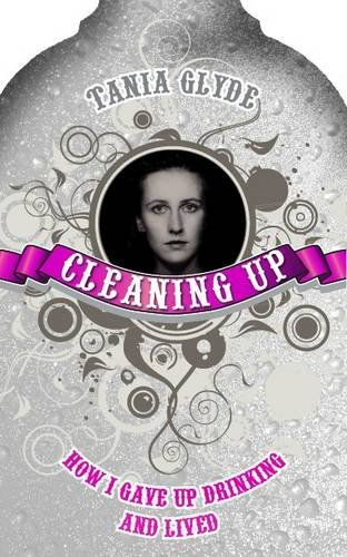 Cleaning Up: How I Gave Up Drinking and Lived - Tania Glyde