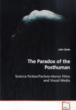 The Paradox of the Posthuman: Science Fiction/Techno-Horror Films and Visual Media
