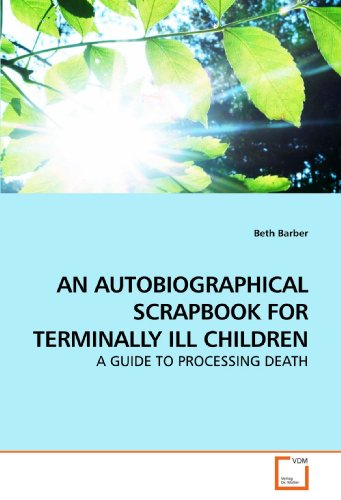 AN AUTOBIOGRAPHICAL SCRAPBOOK FOR TERMINALLY ILL CHILDREN: A GUIDE TO PROCESSING DEATH - Beth Barber