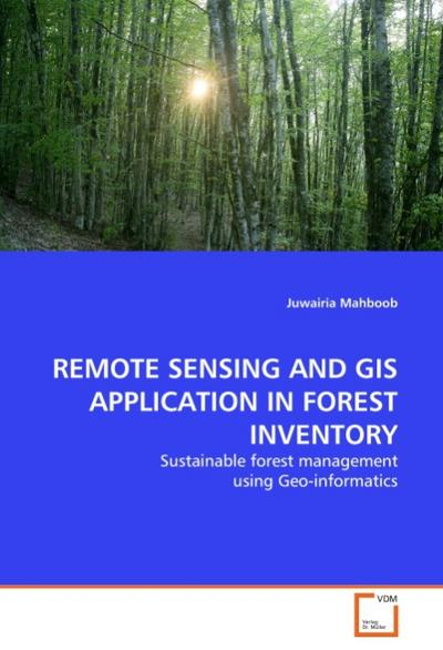 REMOTE SENSING AND GIS APPLICATION IN FOREST INVENTORY : Sustainable forest management using Geo-informatics - Juwairia Mahboob