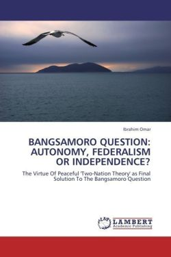BANGSAMORO QUESTION: AUTONOMY, FEDERALISM OR INDEPENDENCE?: The Virtue Of Peaceful 'Two-Nation Theory' as Final Solution To The Bangsamoro Question