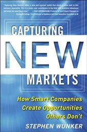 Capturing New Markets: How Smart Companies Create Opportunities Others Don't - Wunker, Stephen