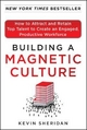 Building a Magnetic Culture: How to Attract and Retain Top Talent to Create an Engaged, Productive Workforce - Kevin Sheridan