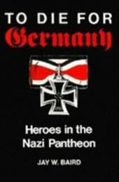 To Die for Germany: Heroes in the Nazi Pantheon - Baird, Jay W.