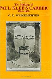 The Making of Paul Klee's Career, 1914-1920 - Werckmeister, O. K.