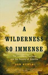 A Wilderness So Immense: The Louisiana Purchase and the Destiny of America - Kukla, John / Kukla, Jon