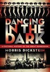 Dancing in the Dark: A Cultural History of the Great Depression - Dickstein, Morris