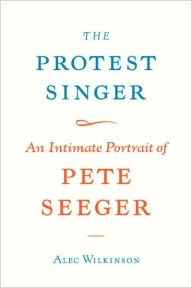 The Protest Singer: An Intimate Portrait of Pete Seeger - Alec Wilkinson