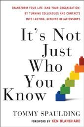 It's Not Just Who You Know: Transform Your Life (and Your Organization) by Turning Colleagues and Contacts Into Lasting, Genuine R - Spaulding, Tommy / Blanchard, Ken