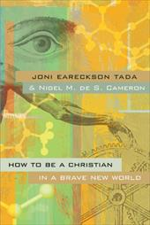 How to Be a Christian in a Brave New World - Eareckson-Tada, Joni / De S. Cameron, Nigel M.