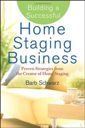 Building a Successful Home Staging Business: Proven Strategies from the Creator of Home Staging - Schwarz, Barb