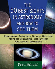 The 50 Best Sights in Astronomy and How to See Them: Observing Eclipses, Bright Comets, Meteor Showers, and Other Celestial Wonders - Fred Schaaf