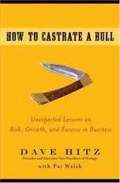 How to Castrate a Bull: Unexpected Lessons on Risk, Growth, and Success in Business - Hitz, Dave / Walsh, Pat