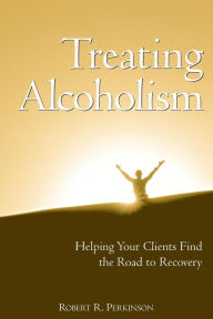Treating Alcoholism: Helping Your Clients Find the Road to Recovery - Robert R. Perkinson