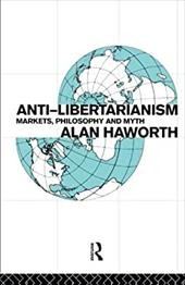Anti-Libertarianism: Markets, Philosophy and Myth - Haworth, Alan