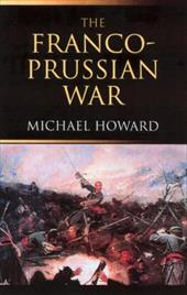 The Franco-Prussian War: The German Invasion of France 1870 1871 - Howard, Michael Eliot