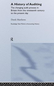 A History of Auditing: The Changing Audit Process in Britain from the Nineteenth Century to the Present Day - Derek Matthews