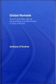 Global Nomads: Techno and New Age as Transnational Contercultures in Ibiza and Goa - Anthony D'Andrea