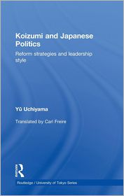 Koizumi and Japanese Politics: Reform Strategies and Leadership Style (Routledge/University of Tokyo Series) - Yu Uchiyama, Carl Freire (Translator)